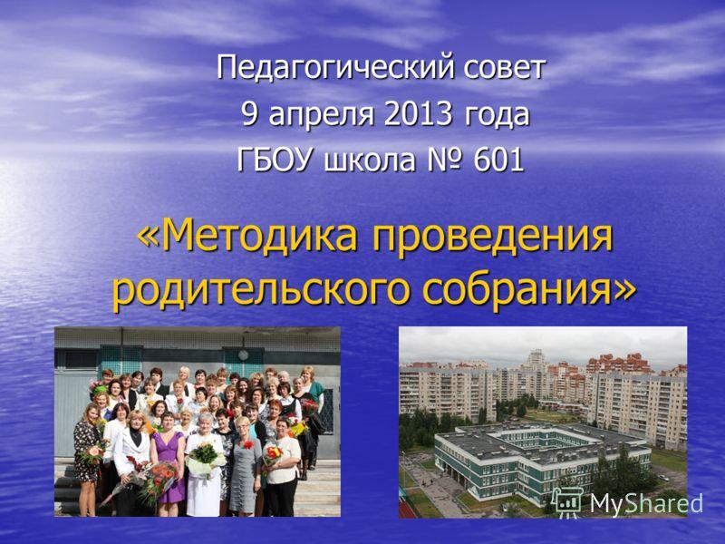 «Методика проведения родительского собрания» Педагогический совет 9 апреля 2013 года 9 апреля 2013 года ГБОУ школа 601
