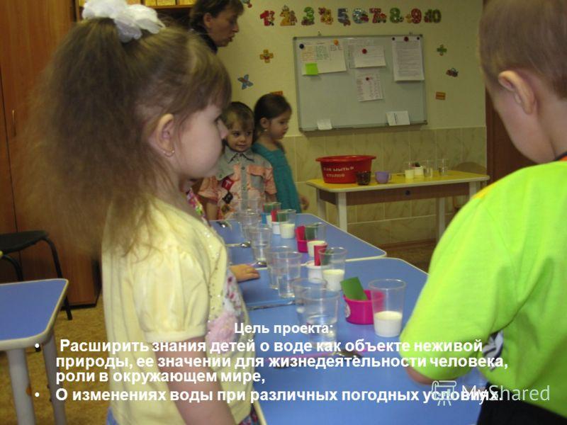 Цель проекта: Расширить знания детей о воде как объекте неживой природы, ее значении для жизнедеятельности человека, роли в окружающем мире, О изменениях воды при различных погодных условиях.