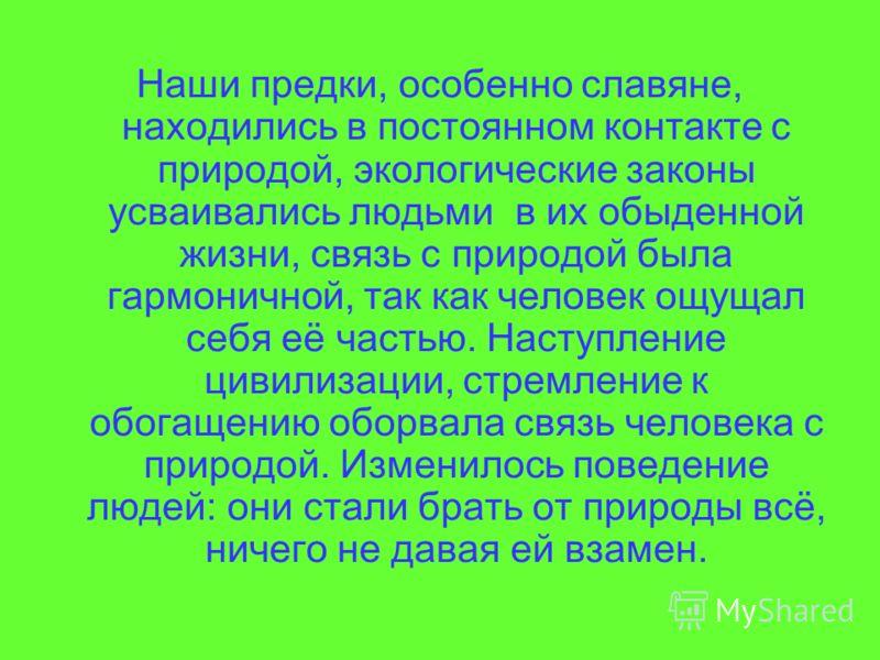 Наши предки, особенно славяне, находились в постоянном контакте с природой, экологические законы усваивались людьми в их обыденной жизни, связь с природой была гармоничной, так как человек ощущал себя её частью. Наступление цивилизации, стремление к