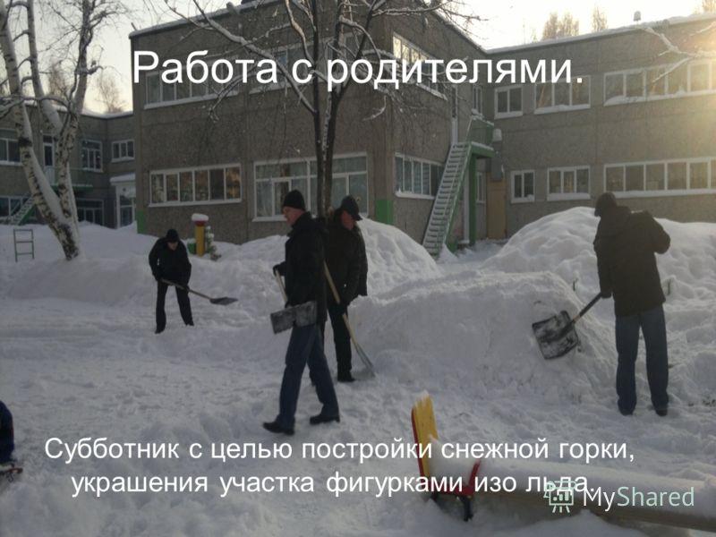 Работа с родителями. Субботник с целью постройки снежной горки, украшения участка фигурками изо льда.