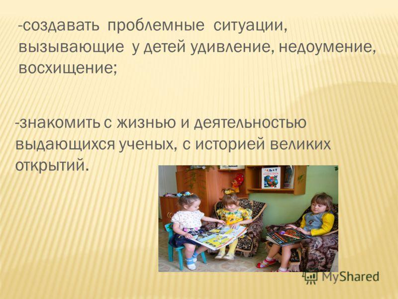 -создавать проблемные ситуации, вызывающие у детей удивление, недоумение, восхищение; -знакомить с жизнью и деятельностью выдающихся ученых, с историей великих открытий.