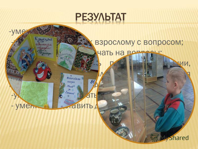 -умение слушать; -умение обратиться к взрослому с вопросом; - умение ребенка отвечать на вопросы; -умение осуществлять поиск информации, иллюстраций, материалов необходимых для исследований по определенной тематике; -умение обрабатывать собранный мат