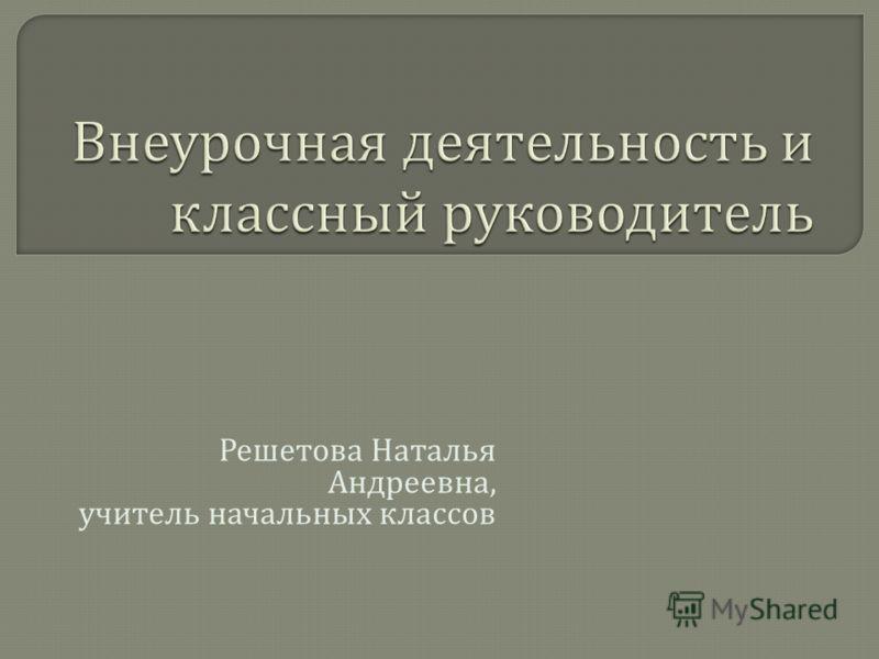 Решетова Наталья Андреевна, учитель начальных классов