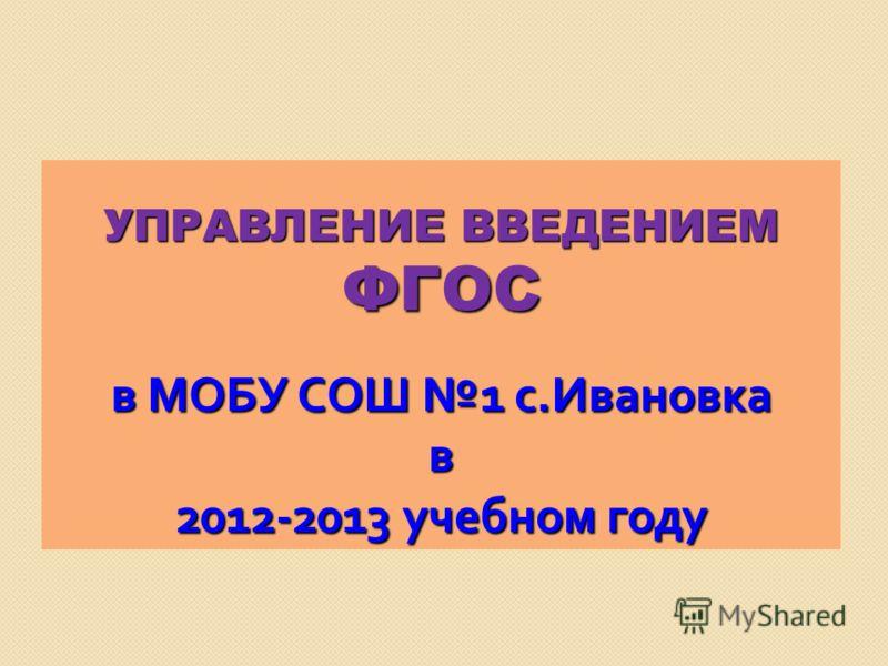 УПРАВЛЕНИЕ ВВЕДЕНИЕМ ФГОС в МОБУ СОШ 1 с. Ивановка в 2012-2013 учебном году