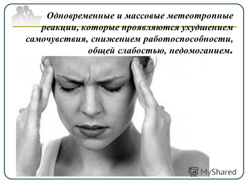 Одновременные и массовые метеотропные реакции, которые проявляются ухудшением самочувствия, снижением работоспособности, общей слабостью, недомоганием.