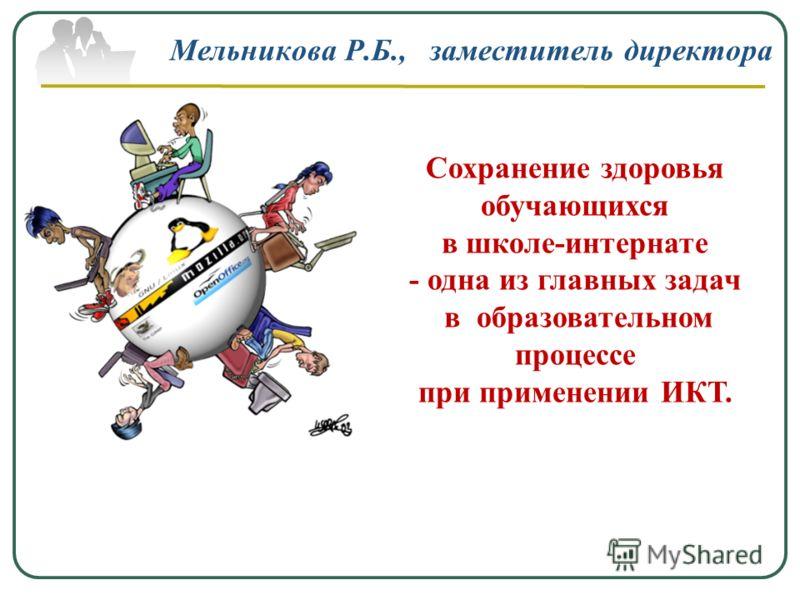 Мельникова Р.Б., заместитель директора Сохранение здоровья обучающихся в школе-интернате - одна из главных задач в образовательном процессе при применении ИКТ.