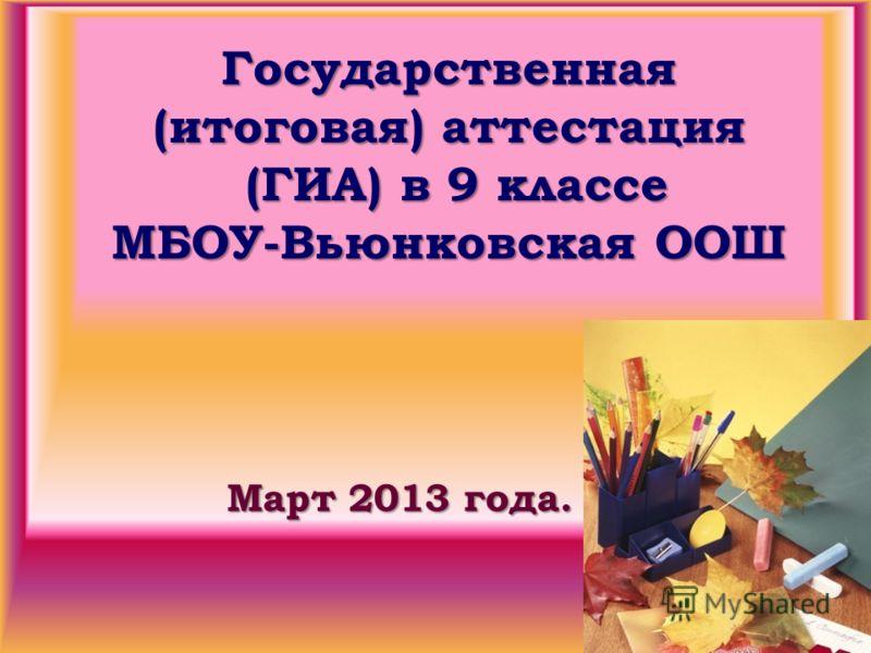 Государственная (итоговая) аттестация (ГИА) в 9 классе МБОУ-Вьюнковская ООШ Март 2013 года.