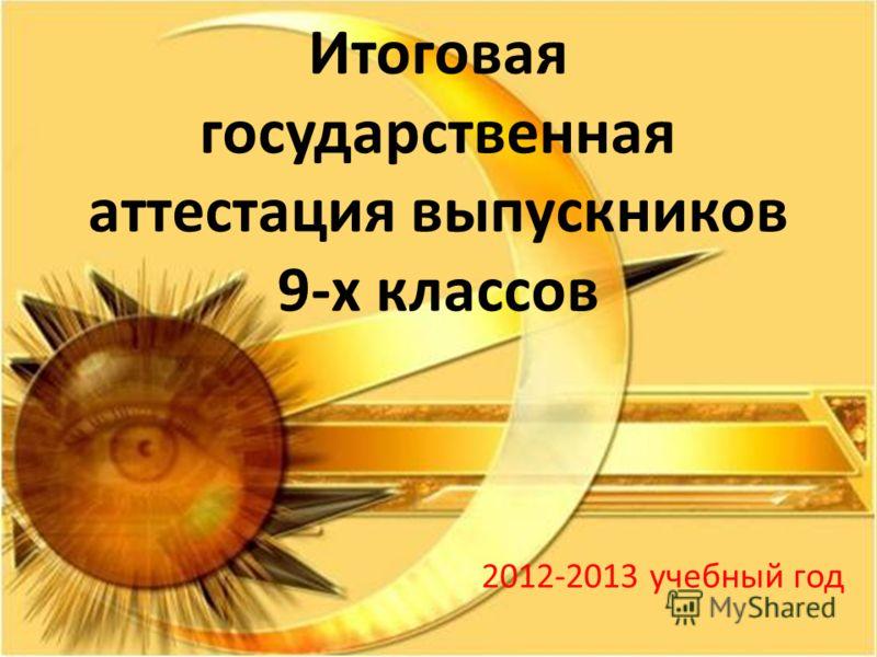Итоговая государственная аттестация выпускников 9-х классов 2012-2013 учебный год