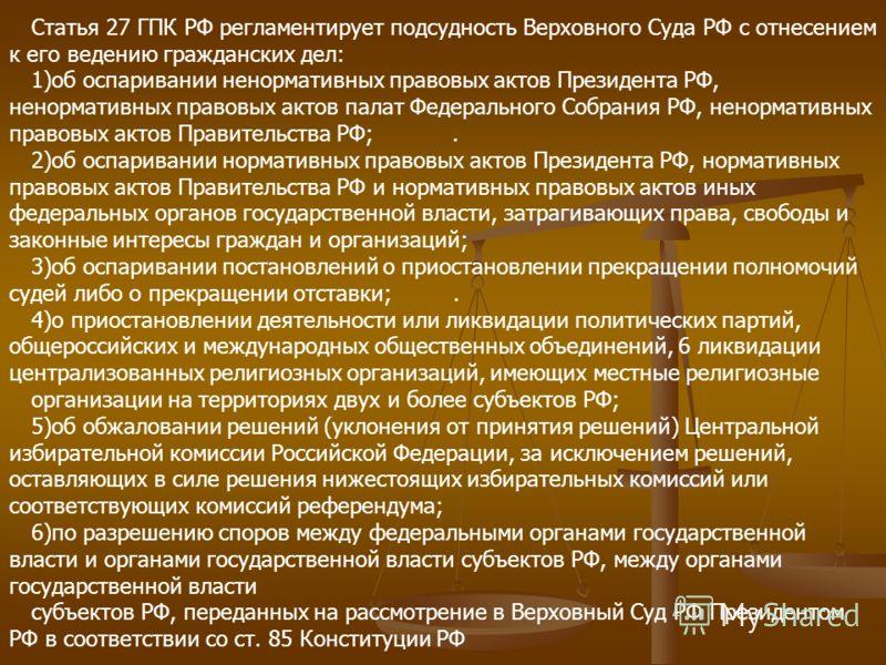 Статья 27 ГПК РФ регламентирует подсудность Верховного Суда РФ с отнесением к его ведению гражданских дел: 1)об оспаривании ненормативных правовых актов Президента РФ, ненормативных правовых актов палат Федерального Собрания РФ, ненормативных правовы
