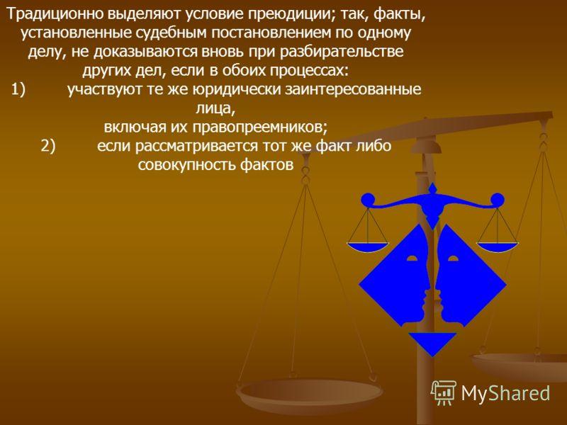 Традиционно выделяют условие преюдиции; так, факты, установленные судебным постановлением по одному делу, не доказываются вновь при разбирательстве других дел, если в обоих процессах: 1)участвуют те же юридически заинтересованные лица, включая их пра