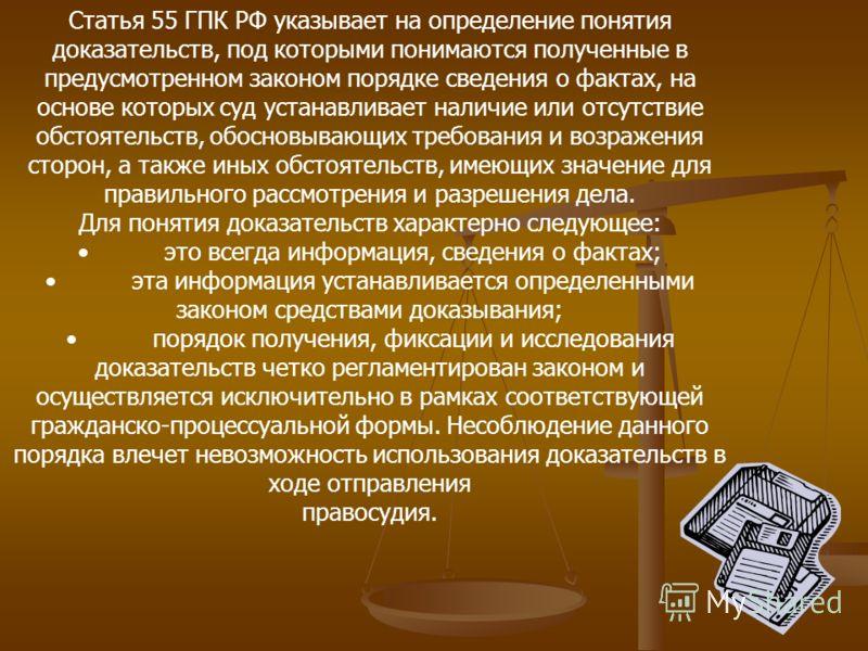 Статья 55 ГПК РФ указывает на определение понятия доказательств, под которыми понимаются полученные в предусмотренном законом порядке сведения о фактах, на основе которых суд устанавливает наличие или отсутствие обстоятельств, обосновывающих требован