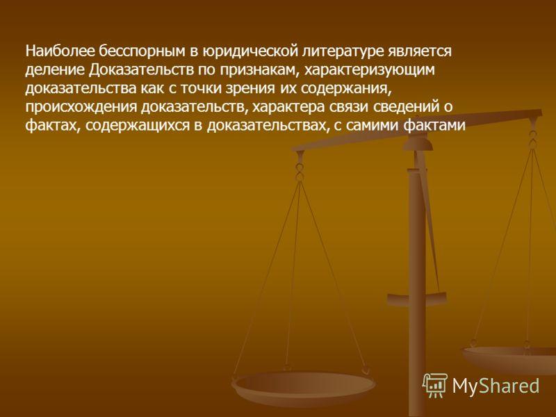 Наиболее бесспорным в юридической литературе является деление Доказательств по признакам, характеризующим доказательства как с точки зрения их содержания, происхождения доказательств, характера связи сведений о фактах, содержащихся в доказательствах,
