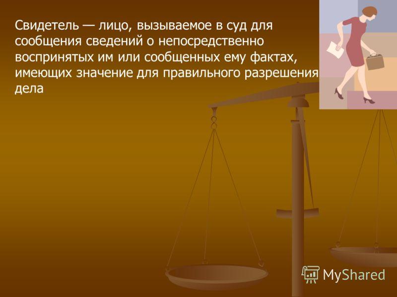 Свидетель лицо, вызываемое в суд для сообщения сведений о непосредственно воспринятых им или сообщенных ему фактах, имеющих значение для правильного разрешения дела
