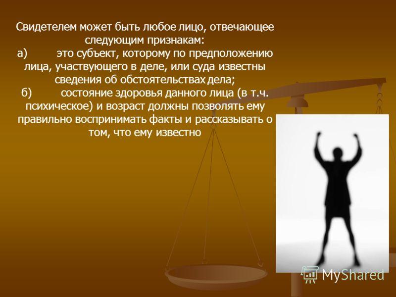 Свидетелем может быть любое лицо, отвечающее следующим признакам: а)это субъект, которому по предположению лица, участвующего в деле, или суда известны сведения об обстоятельствах дела; б)состояние здоровья данного лица (в т.ч. психическое) и возраст