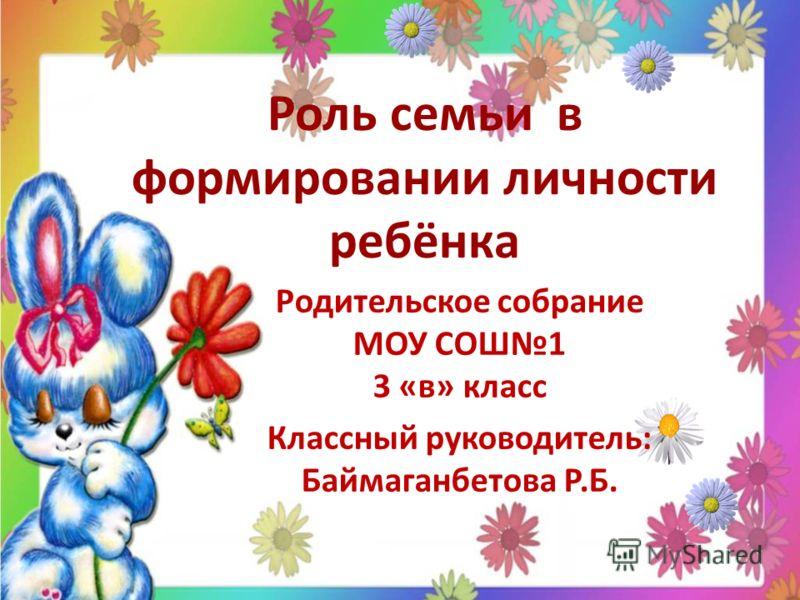 Роль семьи в формировании личности ребёнка Родительское собрание МОУ СОШ1 3 «в» класс Классный руководитель: Баймаганбетова Р.Б.