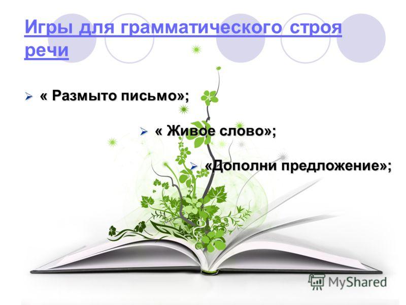 Игры для грамматического строя речи « Размыто письмо»; « Живое слово»; «Дополни предложение»;
