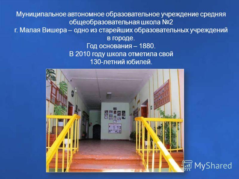 Муниципальное автономное образовательное учреждение средняя общеобразовательная школа 2 г. Малая Вишера – одно из старейших образовательных учреждений в городе. Год основания – 1880. В 2010 году школа отметила свой 130-летний юбилей.