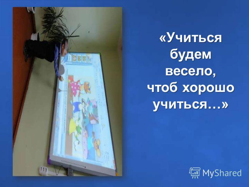 «Учиться будем весело, чтоб хорошо учиться…»