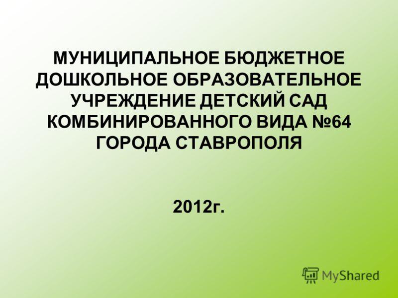МУНИЦИПАЛЬНОЕ БЮДЖЕТНОЕ ДОШКОЛЬНОЕ ОБРАЗОВАТЕЛЬНОЕ УЧРЕЖДЕНИЕ ДЕТСКИЙ САД КОМБИНИРОВАННОГО ВИДА 64 ГОРОДА СТАВРОПОЛЯ 2012г.