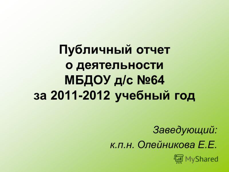 Публичный отчет о деятельности МБДОУ д/с 64 за 2011-2012 учебный год Заведующий: к.п.н. Олейникова Е.Е.