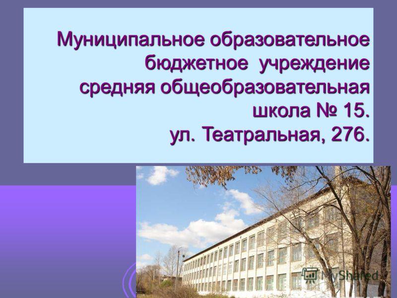 Муниципальное образовательное бюджетное учреждение средняя общеобразовательная школа 15. ул. Театральная, 276.
