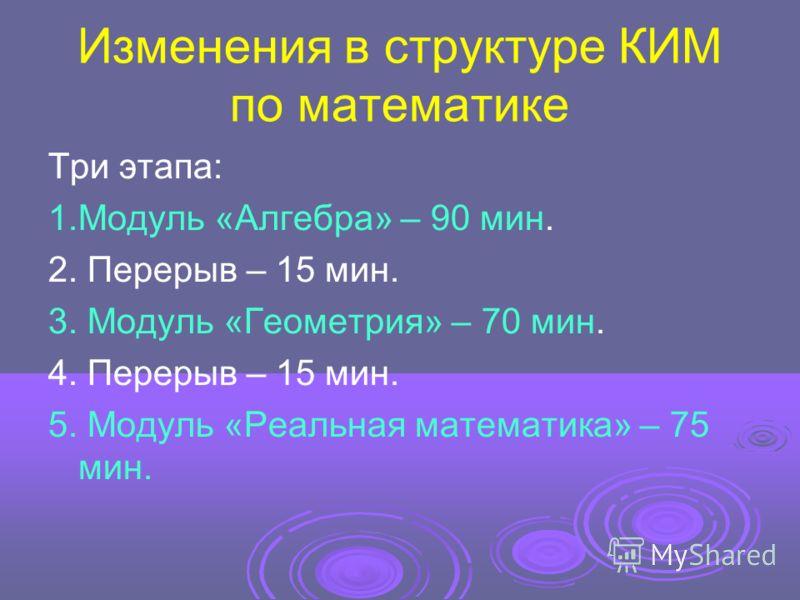Изменения в структуре КИМ по математике Три этапа: 1.Модуль «Алгебра» – 90 мин. 2. Перерыв – 15 мин. 3. Модуль «Геометрия» – 70 мин. 4. Перерыв – 15 мин. 5. Модуль «Реальная математика» – 75 мин.