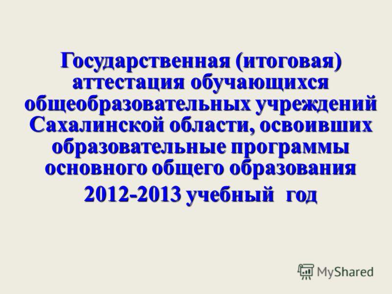 Государственная (итоговая) аттестация обучающихся общеобразовательных учреждений Сахалинской области, освоивших образовательные программы основного общего образования 2012-2013 учебный год