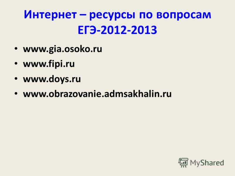 Интернет – ресурсы по вопросам ЕГЭ-2012-2013 www.gia.osoko.ru www.fipi.ru www.doys.ru www.obrazovanie.admsakhalin.ru