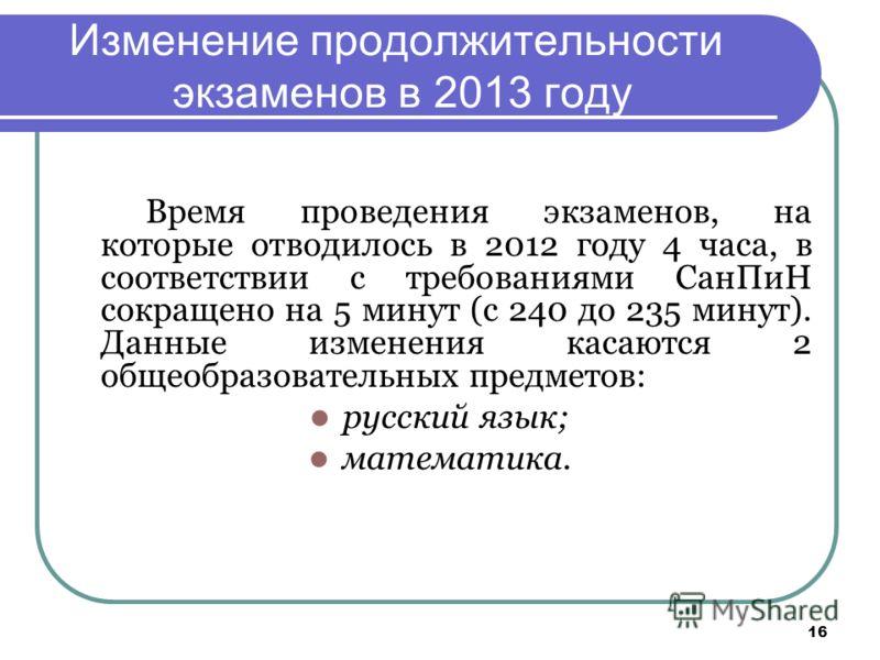 16 Изменение продолжительности экзаменов в 2013 году Время проведения экзаменов, на которые отводилось в 2012 году 4 часа, в соответствии с требованиями СанПиН сокращено на 5 минут (с 240 до 235 минут). Данные изменения касаются 2 общеобразовательных