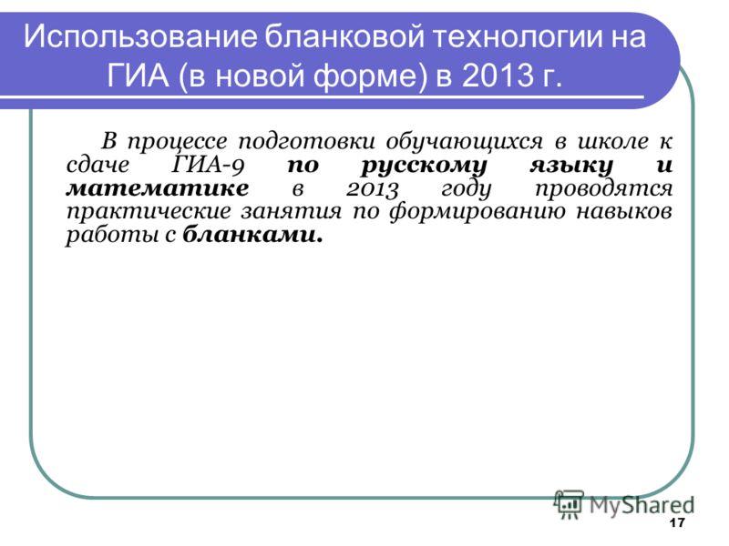 17 Использование бланковой технологии на ГИА (в новой форме) в 2013 г. В процессе подготовки обучающихся в школе к сдаче ГИА-9 по русскому языку и математике в 2013 году проводятся практические занятия по формированию навыков работы с бланками.