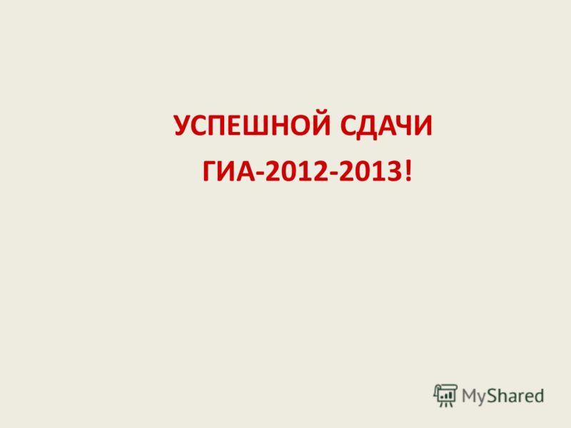 УСПЕШНОЙ СДАЧИ ГИА-2012-2013!