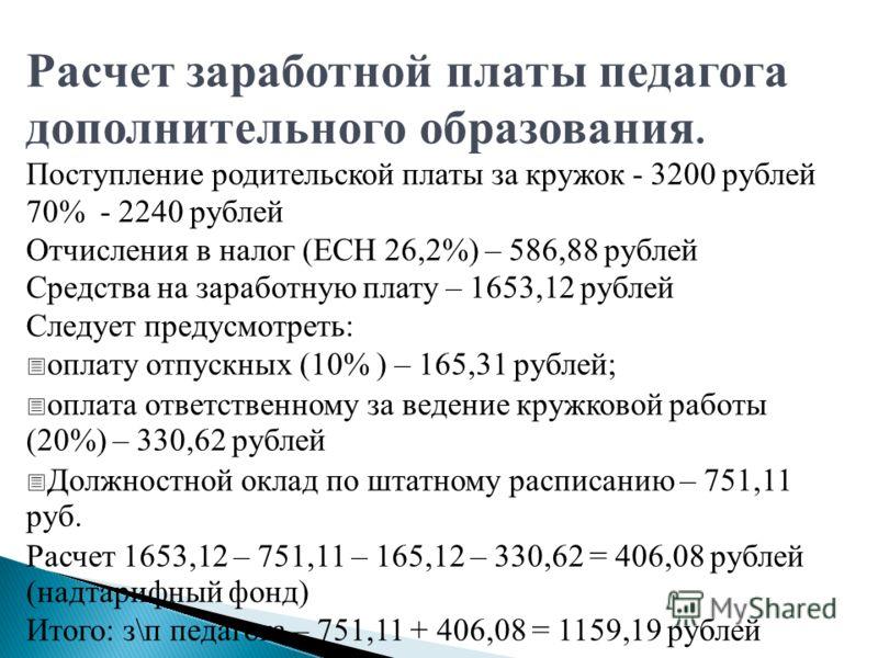 Расчет заработной платы педагога дополнительного образования. Поступление родительской платы за кружок - 3200 рублей 70% - 2240 рублей Отчисления в налог (ЕСН 26,2%) – 586,88 рублей Средства на заработную плату – 1653,12 рублей Следует предусмотреть: