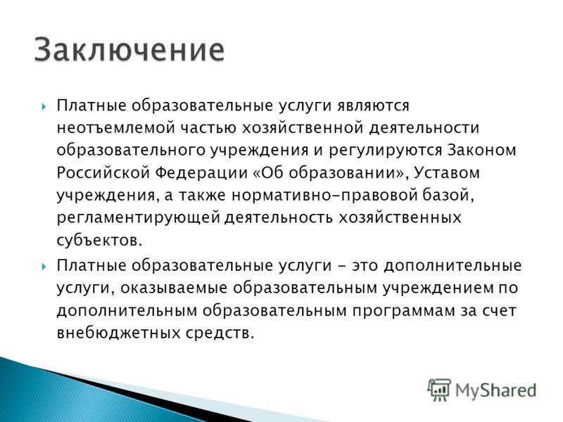 Платные образовательные услуги являются неотъемлемой частью хозяйственной деятельности образовательного учреждения и регулируются Законом Российской Федерации «Об образовании», Уставом учреждения, а также нормативно-правовой базой, регламентирующей д