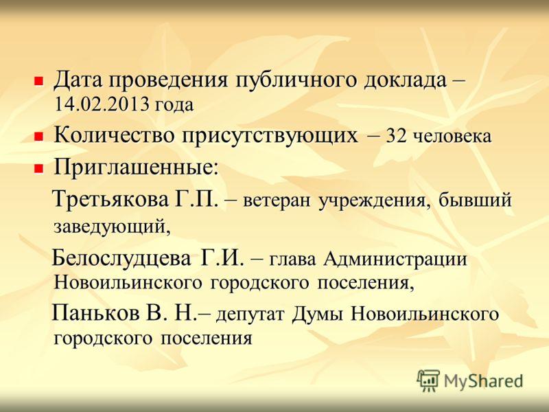 Дата проведения публичного доклада – 14.02.2013 года Дата проведения публичного доклада – 14.02.2013 года Количество присутствующих – 32 человека Количество присутствующих – 32 человека Приглашенные: Приглашенные: Третьякова Г.П. – ветеран учреждения