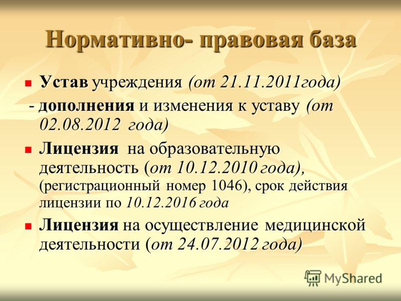 Нормативно- правовая база Устав учреждения (от 21.11.2011года) Устав учреждения (от 21.11.2011года) - дополнения и изменения к уставу (от 02.08.2012 года) - дополнения и изменения к уставу (от 02.08.2012 года) Лицензия на образовательную деятельность