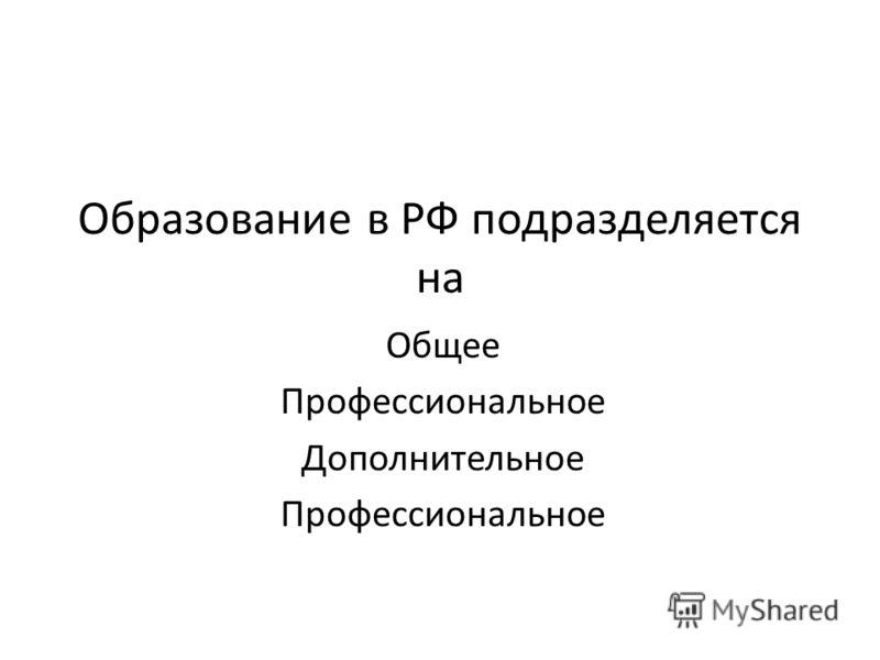 Образование в РФ подразделяется на Общее Профессиональное Дополнительное Профессиональное