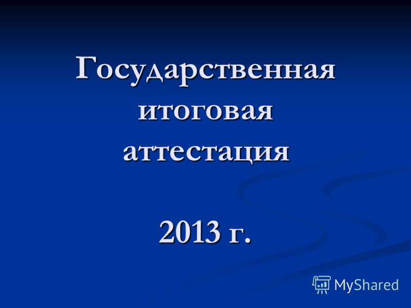 Государственная итоговая аттестация 2013 г.