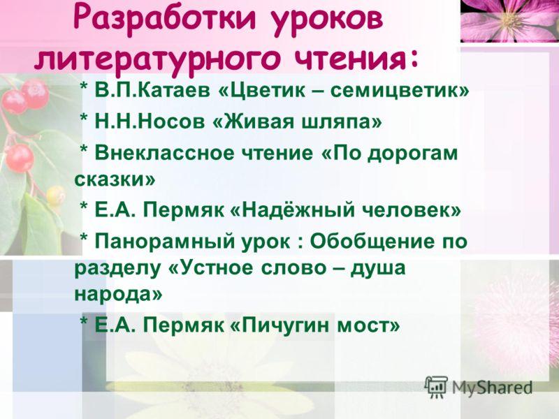 Разработки уроков литературного чтения: * В.П.Катаев «Цветик – семицветик» * Н.Н.Носов «Живая шляпа» * Внеклассное чтение «По дорогам сказки» * Е.А. Пермяк «Надёжный человек» * Панорамный урок : Обобщение по разделу «Устное слово – душа народа» * Е.А