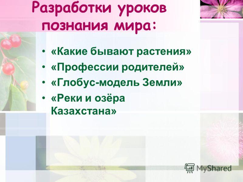 Разработки уроков познания мира: «Какие бывают растения» «Профессии родителей» «Глобус-модель Земли» «Реки и озёра Казахстана»