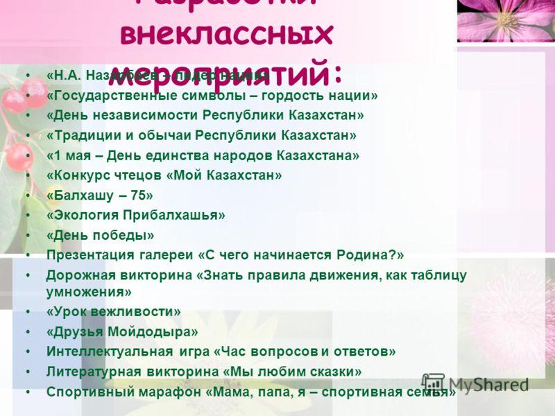 Разработки внеклассных мероприятий: «Н.А. Назарбаев – лидер нации» «Государственные символы – гордость нации» «День независимости Республики Казахстан» «Традиции и обычаи Республики Казахстан» «1 мая – День единства народов Казахстана» «Конкурс чтецо