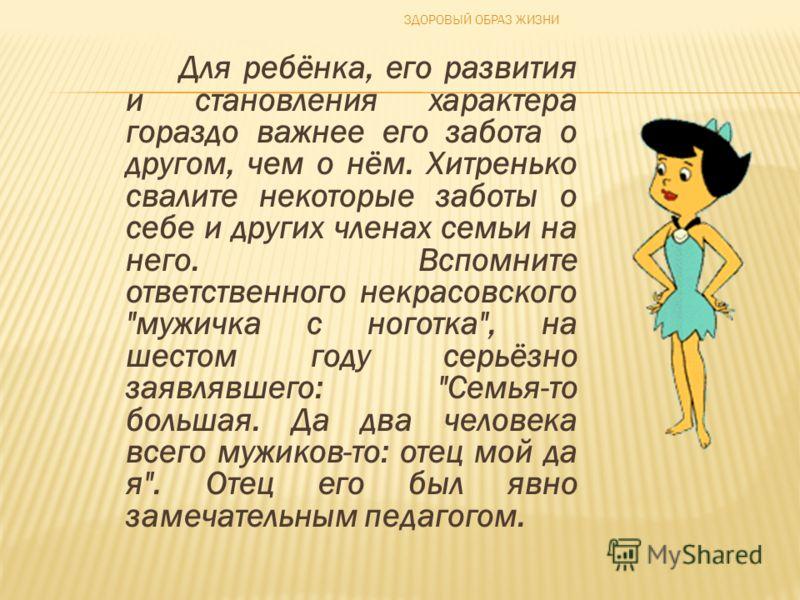 Для ребёнка, его развития и становления характера гораздо важнее его забота о другом, чем о нём. Хитренько свалите некоторые заботы о себе и других членах семьи на него. Вспомните ответственного некрасовского