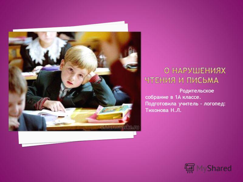Родительское собрание в 1А классе. Подготовила учитель – логопед: Тихонова Н.Л.