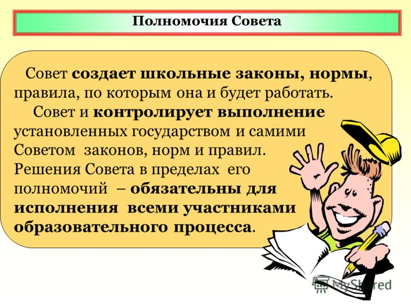 Полномочия Совета Совет создает школьные законы, нормы, правила, по которым она и будет работать. Совет и контролирует выполнение установленных государством и самими Советом законов, норм и правил. Решения Совета в пределах его полномочий – обязатель