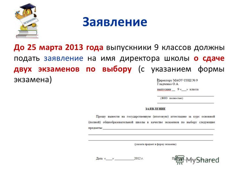 Заявление До 25 марта 2013 года выпускники 9 классов должны подать заявление на имя директора школы о сдаче двух экзаменов по выбору (с указанием формы экзамена) 13