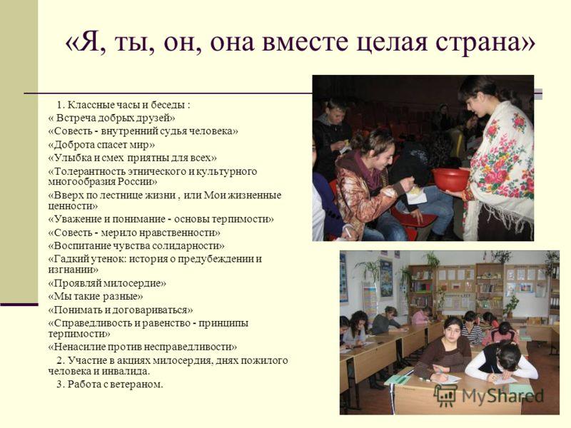 «Я, ты, он, она вместе целая страна» 1. Классные часы и беседы : « Встреча добрых друзей» «Совесть - внутренний судья человека» «Доброта спасет мир» «Улыбка и смех приятны для всех» «Толерантность этнического и культурного многообразия России» «Вверх