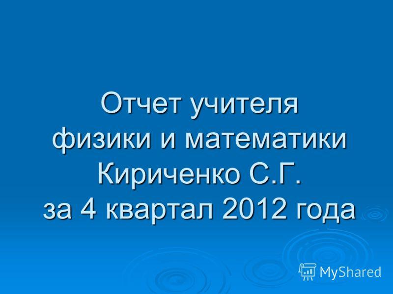 Отчет учителя физики и математики Кириченко С.Г. за 4 квартал 2012 года