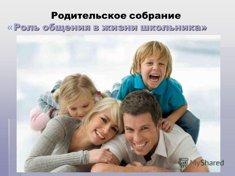 Родительское собрание «Роль общения в жизни школьника» Родительское собрание «Роль общения в жизни школьника»