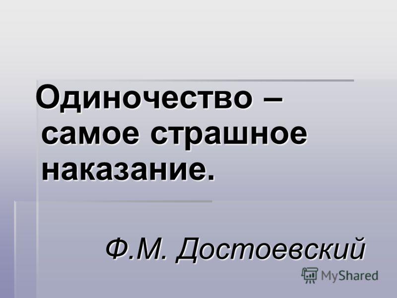 Одиночество – самое страшное наказание. Одиночество – самое страшное наказание. Ф.М. Достоевский