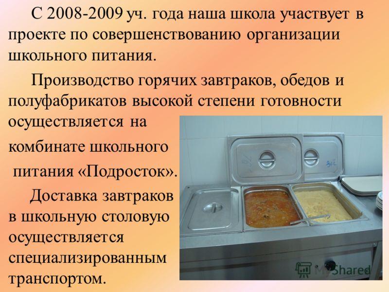 С 2008-2009 уч. года наша школа участвует в проекте по совершенствованию организации школьного питания. Производство горячих завтраков, обедов и полуфабрикатов высокой степени готовности осуществляется на комбинате школьного питания «Подросток». Дост