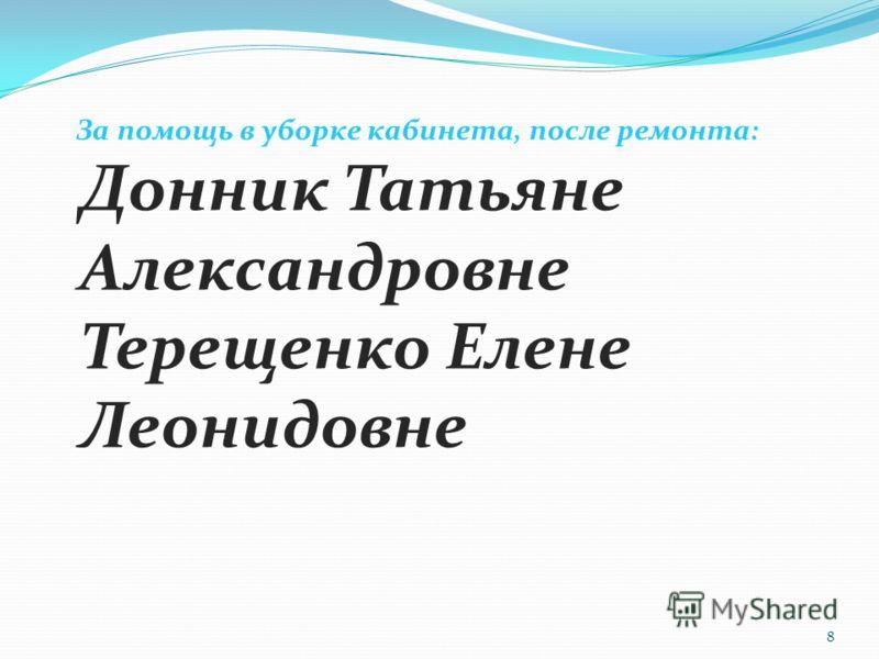 За помощь в уборке кабинета, после ремонта: Донник Татьяне Александровне Терещенко Елене Леонидовне 8